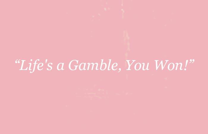 Life's a gamble you won